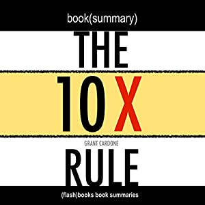 Summary: The 10X Rule: The Only Difference Between Success and Failure by Grant Cardone: Book Summary Audiobook