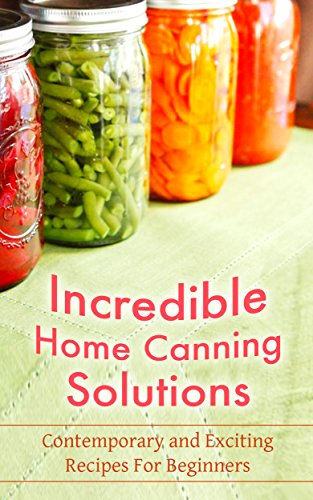 Incredible Home Canning Solutions: Contemporary and Exciting Recipes For Beginners