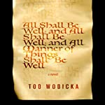 All Shall Be Well; And All Shall Be Well; And All Manner of Things Shall Be Well: A Novel | Tod Wodicka