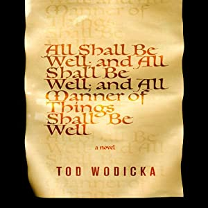 All Shall Be Well; And All Shall Be Well; And All Manner of Things Shall Be Well: A Novel | [Tod Wodicka]