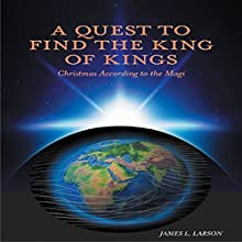 A Quest to Find the King of Kings: Christmas According to the Magi (       UNABRIDGED) by James L. Larson Narrated by Lee Alan