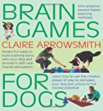 Brain Games For Dogs: Fun ways to build a strong bond with your dog and provide it with vital mental stimulation by Claire Arrowsmith (2010) Claire Arrowsmith