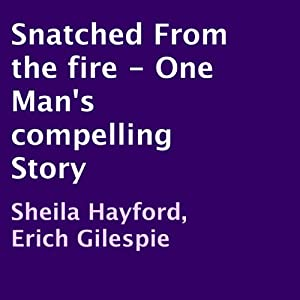 Snatched from the Fire: One Man's Compelling Story | [Sheila Hayford, Erich Gilespie]