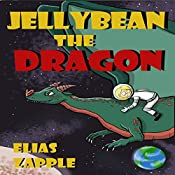 Jellybean the Dragon (The Wacky Adventures of Jellybean the Dragon & a Child Astronaut) (Ages 6-10) | Elias Zapple