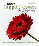 Paddi Clark More Sugar Flowers for Beginners: A Step-by-step Guide to Making Beautiful Flowers in Sugar