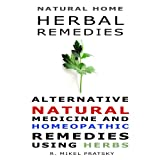 Natural Home Herbal Remedies. Alternative Natural Medicine and Homeopathic Remedies Using Herbs ~ R. Mikel  Pratsky