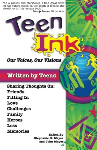Teen Ink, Our Voices, Our Visions: Today's Teenagers Sharing Thoughts On: Friends, Family, Fitting In, Challenges, Loss,