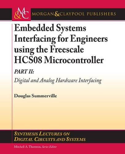 Embedded Systems Interfacing for Engineers using the Freescale HCS08 Microcontroller II: Digital and Analog Hardware Interfacing (Synthesis Lectures on Digital Circuits and Systems)
