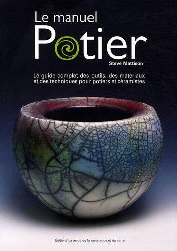 Le Manuel Potier : Le Guide Complet Des Outils, Des Matériaux Et Des Techniques Pour Potiers Et Ceramistes