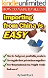 Importing From China Is Easy: How I Make $1 million a Year and You Can Too: How to Find Products to Import, Find Suppliers, and Have Them Delivered to Your Doorstep