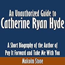 An Unauthorized Guide to Catherine Ryan Hyde: A Short Biography of the Author of Pay It Forward and Take Me with You (       UNABRIDGED) by Malcolm Stone Narrated by Kevin Kollins