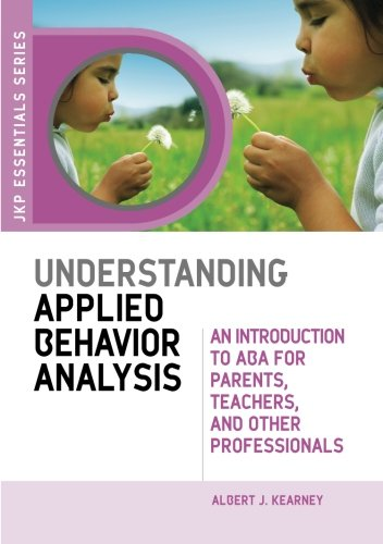 Understanding Applied Behavior Analysis: An Introduction to ABA for Parents, Teachers, and Other Professionals