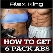 How to Get Six Pack Abs | Livre audio Auteur(s) :  Alex King Narrateur(s) :  Brian Schell