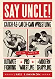 Say Uncle!: Catch-As-Catch-Can Wrestling and the Roots of Ultimate Fighting, Pro Wrestling, & Modern Grappling