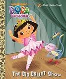 The Big Ballet Show (Dora the Explorer) (Little Golden Book)