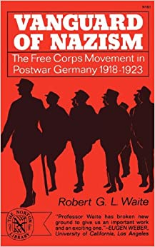 Vanguard of Nazism: The Free Corps Movement in Postwar Germany 1918