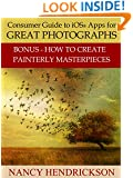 Consumer Guide to iOS® Apps for Great Photographs: Plus How to Create Painterly Masterpieces