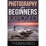Photography For Beginners Exposed: The Ultimate Fast Start Guide for Amazing Photos Guaranteed (portrait photography, photography composition, digital ... digital photography composition Book 1) ~ Thomas Reed