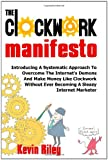 The Clockwork Manifesto: Introducing A Systematic Approach To Overcome The Internet's Demons And Make Money Like Clockwork Without Ever Becoming A Sleazy Internet Marketer