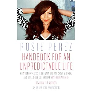 Handbook for an Unpredictable Life: How I Survived Sister Renata and My Crazy Mother, and Still Came Out Smiling (with Great Hair) | [Rosie Perez]