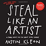 Steal Like an Artist: 10 Things Nobody Told You About Being Creative ~ Austin Kleon