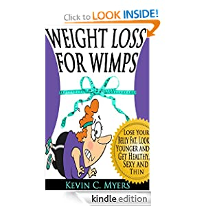Free Kindle Book: Weight Loss for Wimps: Lose Your Belly Fat, Look Younger and Get Healthy, Sexy and Thin, by Kevin C. Myers