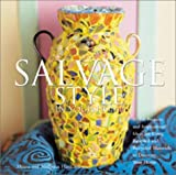 Salvage Style in Your Home: Stylish Projects and Inspirational Ideas for Using Rescued and Recycled Objects to Decorate Your Home