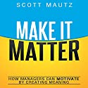 Make It Matter: How Managers Can Motivate by Creating Meaning (       UNABRIDGED) by Scott Mautz Narrated by Sean Pratt