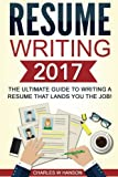 Resume Writing 2017: The Ultimate Guide to Writing a Resume that Lands YOU the Job!