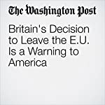 Britain's Decision to Leave the EU Is a Warning to America | Anne Applebaum