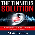 The Tinnitus Solution: A Comprehensive Look into Eliminating Tinnitus for Good! | Matt Collins