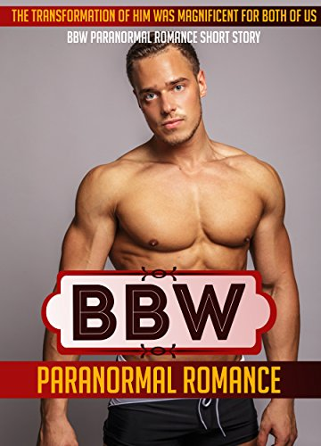 BBW PARANORMAL ROMANCE: The Transformation Of Him Was Magnificent For Both Of Us BBW Paranormal Romance Short Story (BBW Romance, BBW, BBW Romance And Alpha Males, BBW BWWM, BBW Paranormal)