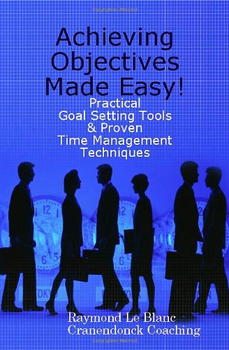 Achieving Objectives Made Easy! Practical goal setting...