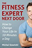 The Fitness Expert Next Door (How to Change Your Life in 10 Minutes a Day)