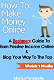 How To Make Money Online - A Beginners Guide To Earn Passive Income Online & Blog Your Way To The Top