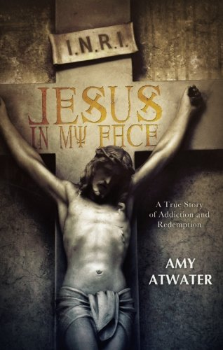 Jesus in My Face: A True Story of Addiction and Redemption