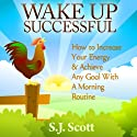 Wake Up Successful: How to Increase Your Energy and Achieve Any Goal with a Morning Routine Audiobook by S. J. Scott Narrated by Matt Stone