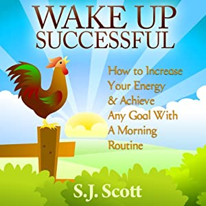 Wake Up Successful: How to Increase Your Energy and Achieve Any Goal with a Morning Routine | [S. J. Scott]