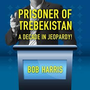 Prisoner of Trebekistan: A Decade in Jeopardy! | [Bob Harris]