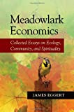 img - for Meadowlark Economics: Collected Essays on Ecology, Community, and Spirituality 1st edition by Eggert, James (2009) Paperback book / textbook / text book