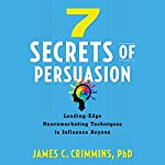 7 Secrets of Persuasion: Leading-Edge Neuromarketing Techniques to Influence Anyone | James C. Crimmins