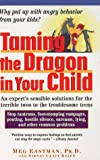 Taming the Dragon in Your Child: Solutions for Breaking the Cycle of Family Anger (0471176923) by Meg Eastman