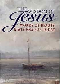 The Wisdom of Jesus: Words of Beauty & Wisdom For Today ...