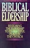 Biblical Eldership: Restoring the Eldership to Its Rightful Place in Church