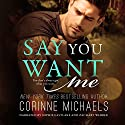 Say You Want Me Audiobook by Corinne Michaels Narrated by Sophie Eastlake, Zachary Webber