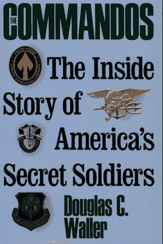 Commandos: The Making of America's Secret Soldiers, from Training to Desert Storm, Douglas Waller