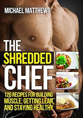 The Shredded Chef: 120 Recipes for Building Muscle, Getting Lean, and Staying Healthy (Second Edition)(The Build Healthy Muscle Series)