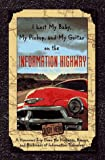 I Lost My Baby, My Pickup, and My Guitar on the Information Highway: A Humorous Trip Down the Highways, Byways, and Backroads of Information Technology