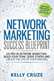 Network Marketing Success Blueprint: Go Pro in Network Marketing: Build Your Team, Serve Others and Create the Life of Your Dreams (Network Marketing ... Scam Free Network Marketing) (Volume 1)