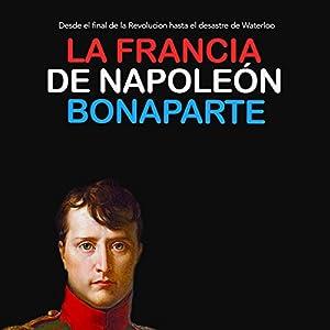 La Francia de Napoleón Bonaparte: Desde el final de la Revolución hasta el desastre de Waterloo [Napoleon Bonaparte's France: From the End of the Revolution to the Disaster of Waterloo] Audiobook
